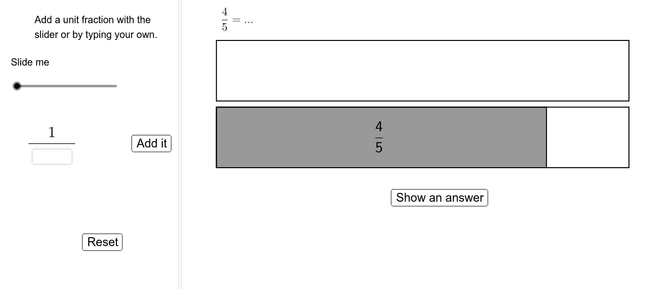 "Express the fraction as the sum of unique unit fractions.  The ""Show an answer"" button will give the Greedy Algorithm answer, but others might be possible. Press Enter to start activity"