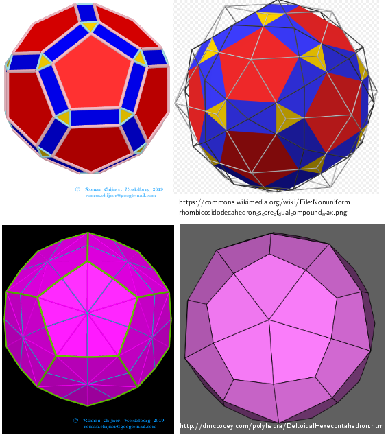 [size=85][u]Comparing my images and from sources:[/u]  [b]Rhombicosidodecahedron-Deltoidal hexecontahedron[/b] [url=https://en.wikipedia.org/wiki/Rhombicosidodecahedron]https://en.wikipedia.org/wiki/Rhombicosidodecahedron[/url] [url=http://dmccooey.com/polyhedra/Rhombicosidodecahedron.html]http://dmccooey.com/polyhedra/Rhombicosidodecahedron.html[/url] [url=https://en.wikipedia.org/wiki/Deltoidal_hexecontahedron]https://en.wikipedia.org/wiki/Deltoidal_hexecontahedron[/url];   [url=http://dmccooey.com/polyhedra/DeltoidalHexecontahedron.html]http://dmccooey.com/polyhedra/DeltoidalHexecontahedron.html[/url][/size]