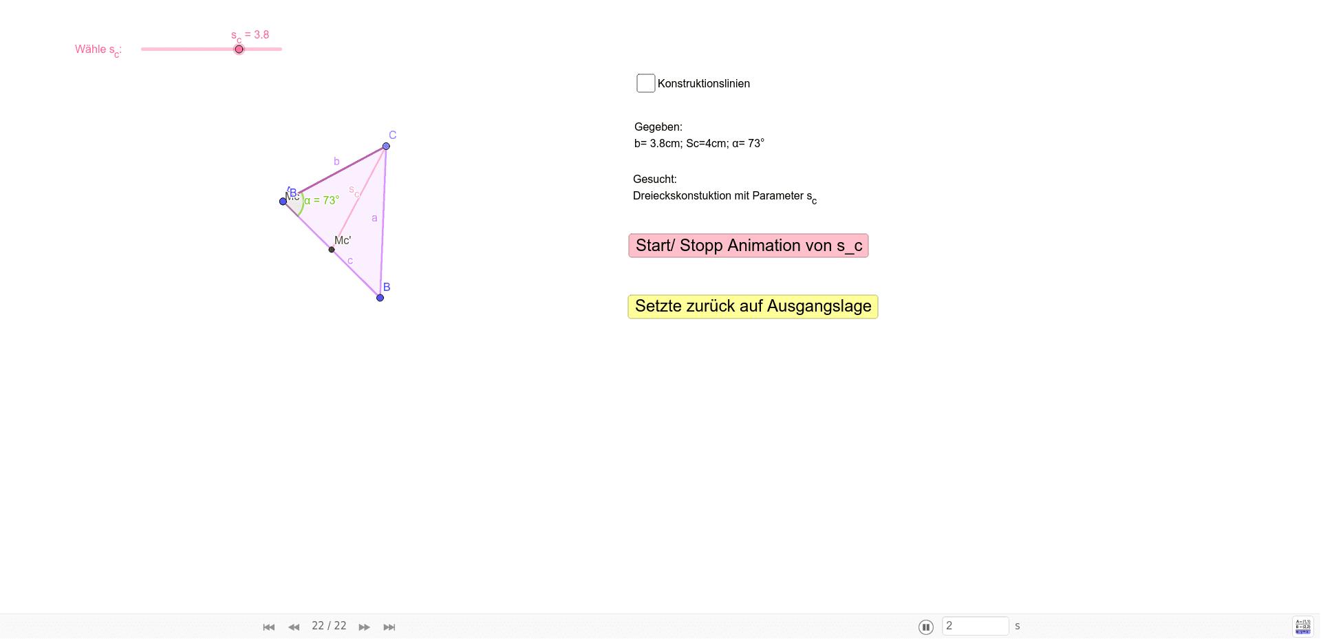 Aufgabestellung: Konstuieren Sie ein Dreieck aus b=3.8cm ; s_c= 4cm; α=73° Drücke die Eingabetaste um die Aktivität zu starten