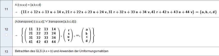 [size=100]Das GeoGebra-Ergebnis A x = b etwas schöner aufgeschrieben:[/size] [math]\begin{matrix}11r+12s+13u+14v\\21r+22s+23u+24v\\31r+32s+33u+34v\\41r+42s+43u+44v\end{matrix}=\begin{matrix}a\\b\\c\\d\end{matrix}[/math]